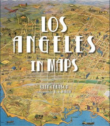 Los Angeles in Maps - Written by Glen Creason, Foreword by D.J. Waldie, Contribution by Joe Linton and Morgan P. Yates