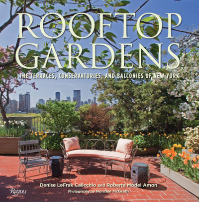 Rooftop Gardens - Written by Denise LeFrak Calicchio and Roberta Amon, Foreword by Evelyn H. Lauder, Photographed by Norman McGrath, Introduction by Dominique Browning