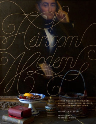 Heirloom Modern - Author Hollister Hovey, Photographs by Porter Hovey