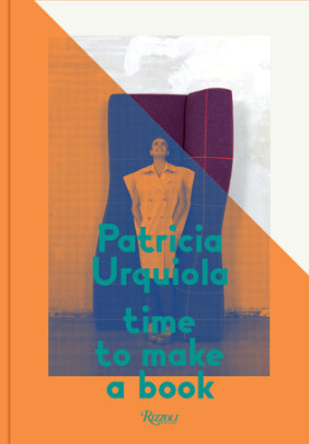 Patricia Urquiola: Time to Make a Book - Written by Patricia Urquiola, Foreword by Murray Moss, Edited by Silvia Robertazzi and Alessandro Valenti, Text by Gianluigi Ricuperati