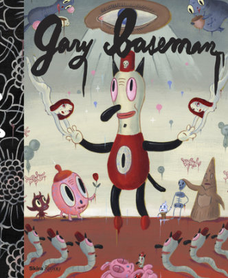 Gary Baseman - Written by Gary Baseman and Denise A. Gray, Contribution by Steven Heller and James Heimann and Alice Hutchison