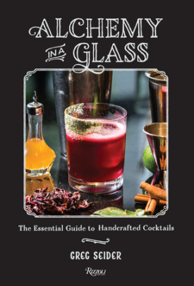 Alchemy in a Glass - Written by Greg Seider, Photographed by Noah Fecks, Foreword by Jim Meehan