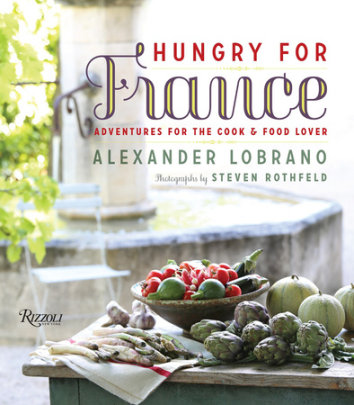 Hungry for France - Written by Alexander Lobrano, Contribution by Jane Sigal, Photographed by Steven Rothfeld