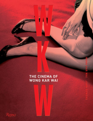 WKW: The Cinema of Wong Kar Wai - Written by Wong Kar Wai and John Powers