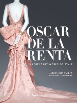 Oscar de la Renta - Written by Andre Leon Talley, Foreword by Anna Wintour, Preface by Paula Wallace, Photographed by Adam Kuehl, Contribution by Mercedes T. Bass