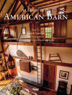 At Home in The American Barn - Written by James B. Garrison, Photographed by Geoffrey Gross and Brandt Bolding