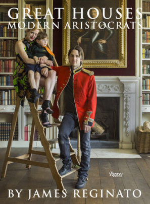 Great Houses, Modern Aristocrats - Written by James Reginato, Foreword by Viscount Linley, Photographed by Jonathan Becker