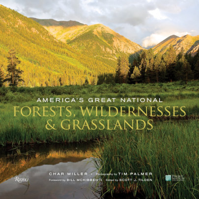 America's Great National Forests, Wildernesses, and Grasslands - Written by Char Miller, Foreword by Bill McKibben, Photographed by Tim Palmer, Edited by Scott J. Tilden