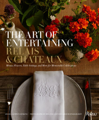 The Art of Entertaining Relais & Châteaux - Written by Relais & Châteaux North America, Foreword by Patrick O'Connell, Text by Jessica Kerwin Jenkins, Photographed by Melanie Acevedo and David Engelhardt