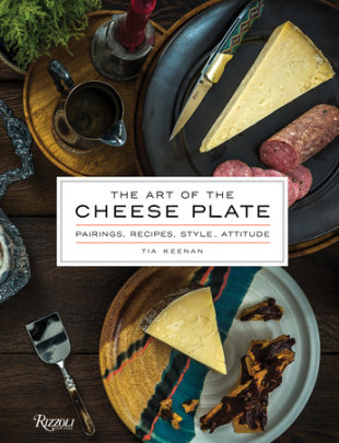 The Art of the Cheese Plate - Written by Tia Keenan, Photographed by Noah Fecks