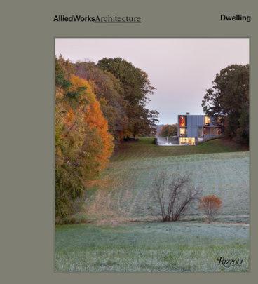 Allied Works Architecture: Dwelling - Written by Brad Cloepfil, Afterword by Joseph Becker