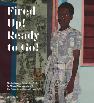 Fired Up! Ready to Go! - Written by Peggy Cooper Cafritz, Contribution by Thelma Golden and Kerry James Marshall and Simone Leigh and Uri McMillan