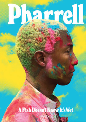 Pharrell: A Fish Doesn't Know It's Wet - Written by Pharrell Williams, Contribution by Karl Lagerfeld and Sarah Andelman and Janelle Monáe and Taraji P. Henson