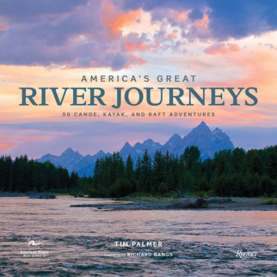 America's Great River Journeys - Author Tim Palmer, Foreword by Richard Bangs, Contributions by American Rivers