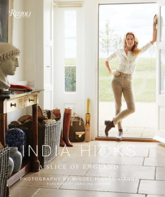 India Hicks: A Slice of England - Written by India Hicks, Foreword by Carolina Herrera, Photographed by Miguel Flores-Vianna