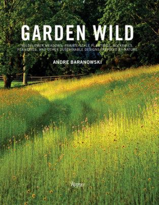 Garden Wild - Written by Andre Baranowski, Foreword by Dorothy Kalins