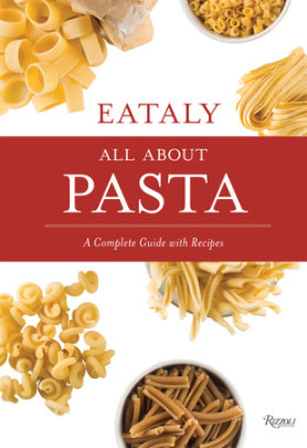 Eataly: All About Pasta - Text by Natalie Danford, Photographed by Francesco Sapienza