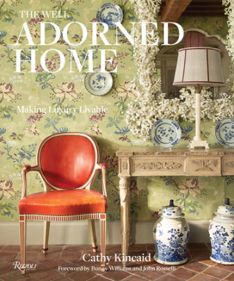 The Well Adorned Home - Author Cathy Kincaid, Contributions by Chesie Breen, Foreword by Bunny Williams and John Rosselli