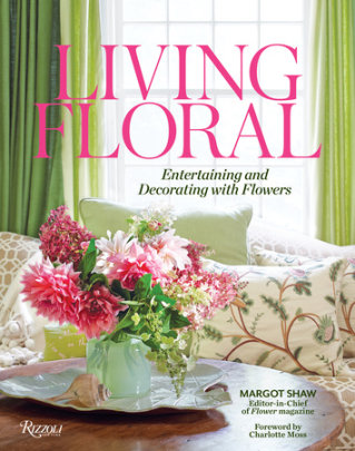Living Floral - Written by Margot Shaw, Foreword by Charlotte Moss, Text by Lydia Somerville and Karen M. Carroll