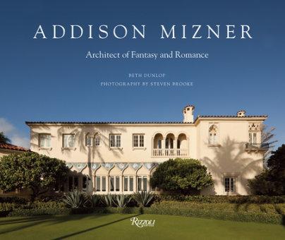 Addison Mizner - Author Beth Dunlop, Photographs by Steven Brooke