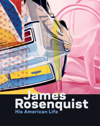 James Rosenquist: His American Life - Written by Judith Goldman and Charles Baxter