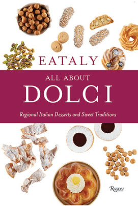 Eataly: All About Dolci - Written by Eataly, Text by Natalie Danford, Photographed by Francesco Sapienza