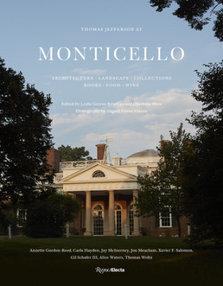 Thomas Jefferson at Monticello - Edited by Leslie Greene Bowman and Charlotte Moss, Photographs by Miguel Flores-Vianna, Contributions by Annette Gordon-Reed and Jon Meacham