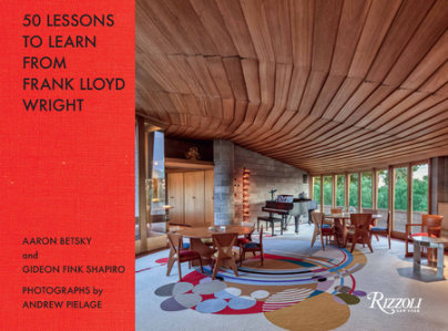 50 Lessons to Learn from Frank Lloyd Wright - Written by Aaron Betsky and Gideon Fink Shapiro, Photographed by Andrew Pielage