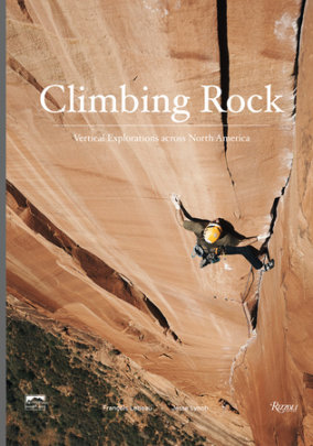 Climbing Rock - Author Jesse Lynch, Photographs by Francois Lebeau, Foreword by Peter Croft
