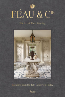 Féau & Cie - Photographed by Robert Polidori, Preface by Michael S. Smith, Introduction by Olivier Gabet, Text by Axelle Corty