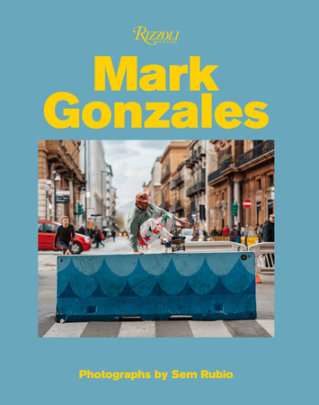 Mark Gonzales - Written by Mark Gonzales, Contribution by Tom Sachs and Gus Van Sant and Hiroshi Fujiwara, Photographed by Sem Rubio
