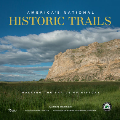 America's National Historic Trails - Author Karen Berger, Photographs by Bart Smith, Foreword by Ken Burns and Dayton Duncan