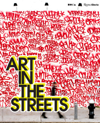 Art in the Streets - Author Jeffrey Deitch, Contributions by Roger Gastman and Fab 5 Freddy and Greg Tate and Carlo McCormick