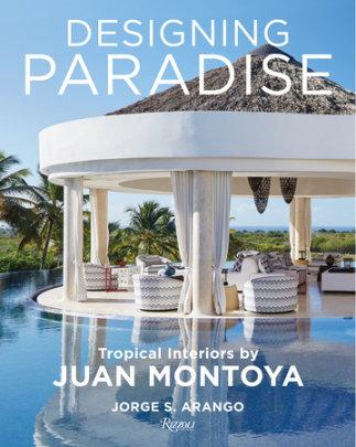 Designing Paradise: Juan Montoya - Written by Jorge Arango, Foreword by Wendy Goodman