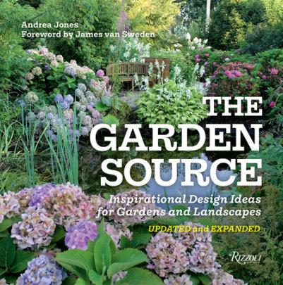 The Garden Source - Written by Andrea Jones, Foreword by James van Sweden