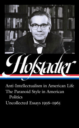 Richard Hofstadter: Anti-Intellectualism in American Life, The Paranoid Style in American Politics, Uncollected Essays 1956-1965 (LOA #330)