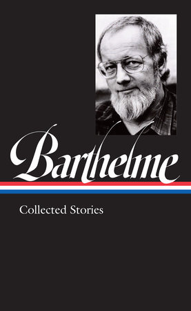 Donald Barthelme: Collected Stories (LOA #343)