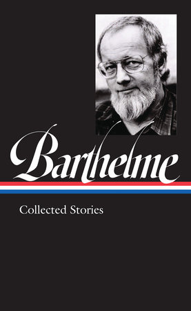 Donald Barhelme: Collected Stories (LOA #343)