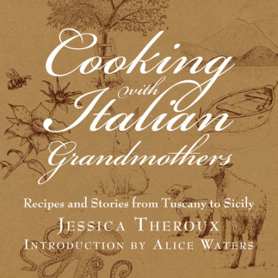 Cooking with Italian Grandmothers - Author Jessica Theroux, Introduction by Alice Waters