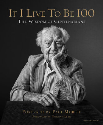 If I Live to Be 100 - Written by Paul Mobley, Foreword by Norman Lear, Text by Allison Milionis, Photographed by Paul Mobley