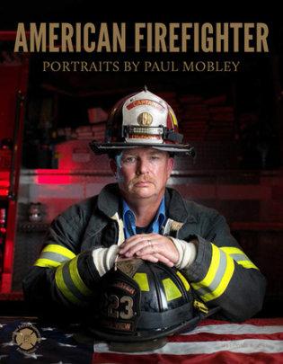 American Firefighter - Written by Paul Mobley, Text by Joellen Kelly, Contribution by National Fallen Firefighters Foundation