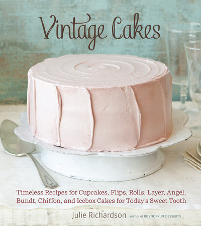 Timeless Recipes For Cupcakes Flips Rolls Layer Angel Bundt Chiffon And Icebox Cakes Todays Sweet Tooth Written By Julie Richardson