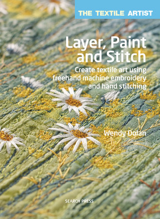 Textile Artist: Layer, Paint and Stitch, The by Wendy Dolan