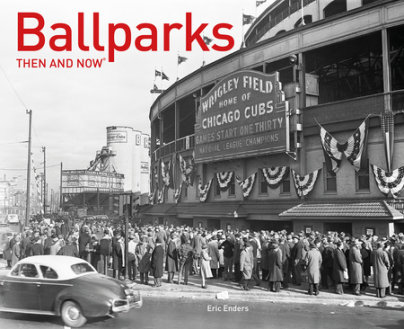 Ballparks Then and Now - Written by Eric Enders