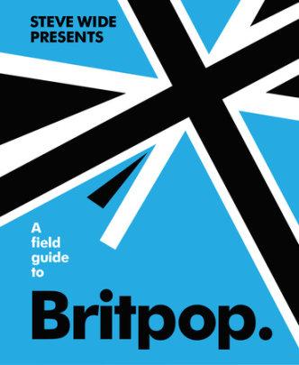A Field Guide to Britpop - Author Steve Wide