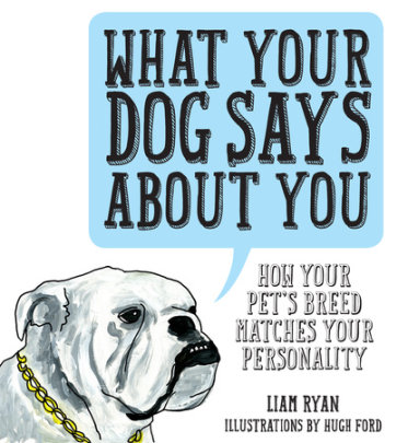 What Your Dog Says About You - Written by Liam Ryan, Illustrated by Hugh Ford