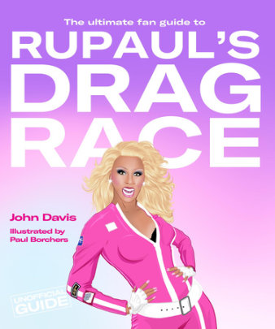 The Ultimate Fan Guide to RuPaul's Drag Race - Written by John Davis, Illustrated by Paul Borchers