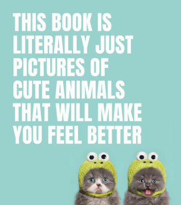 This Book Is Literally Just Pictures of Cute Animals That Will Make You Feel Better - Edited by Smith Street Books