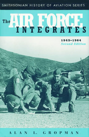 The Air Force Integrates, 1945-1964, Second Edition by Alan