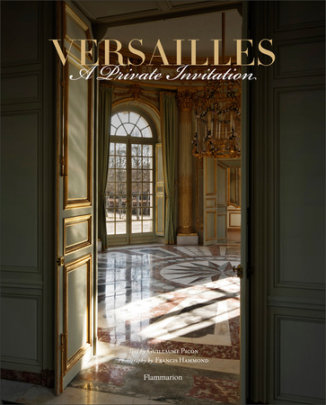Versailles: A Private Invitation - Written by Guillaume Picon, Photographed by Francis Hammond